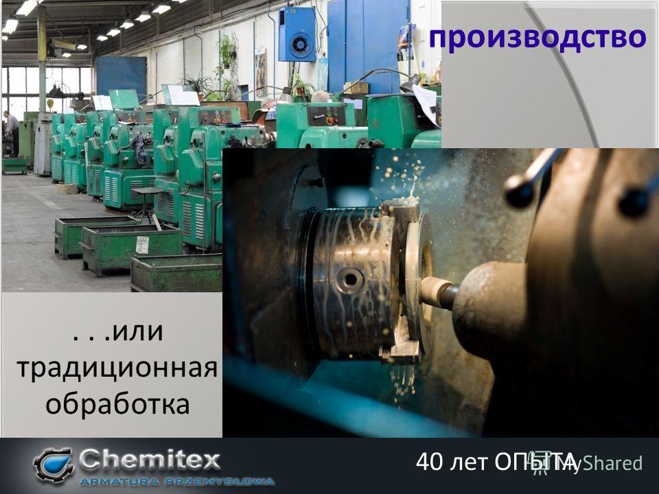 ...или традиционная обработка производство 40 лет ОПЫТА