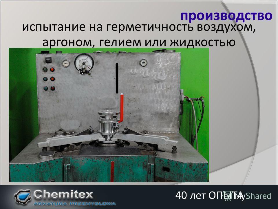 испытание на герметичность воздухом, аргоном, гелием или жидкостью производство 40 лет ОПЫТА