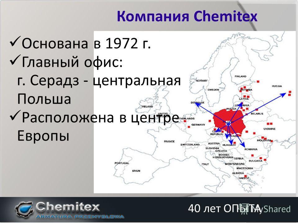 Основана в 1972 г. Глaвный офис: г. Серадз - центральная Польша Расположена в центре Европы Компания Chemitex 40 лет ОПЫТА