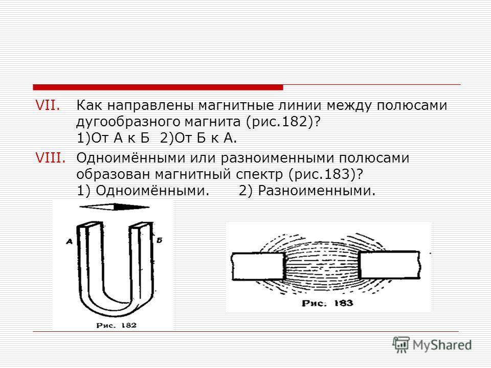 VII.Как направлены магнитные линии между полюсами дугообразного магнита (рис.182)? 1)От А к Б 2)От Б к А. VIII.Одноимёнными или разноименными полюсами образован магнитный спектр (рис.183)? 1) Одноимёнными. 2) Разноименными.