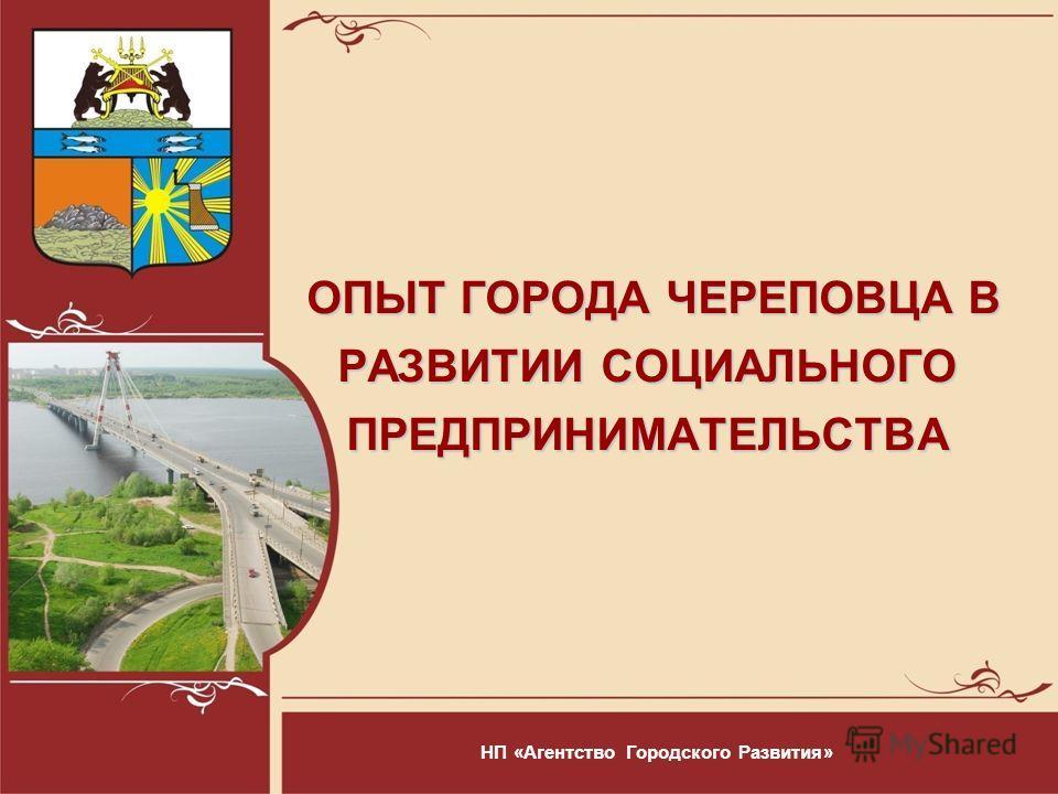 ОПЫТ ГОРОДА ЧЕРЕПОВЦА В РАЗВИТИИ СОЦИАЛЬНОГО ПРЕДПРИНИМАТЕЛЬСТВА ОПЫТ ГОРОДА ЧЕРЕПОВЦА В РАЗВИТИИ СОЦИАЛЬНОГО ПРЕДПРИНИМАТЕЛЬСТВА НП «Агентство Городского Развития»