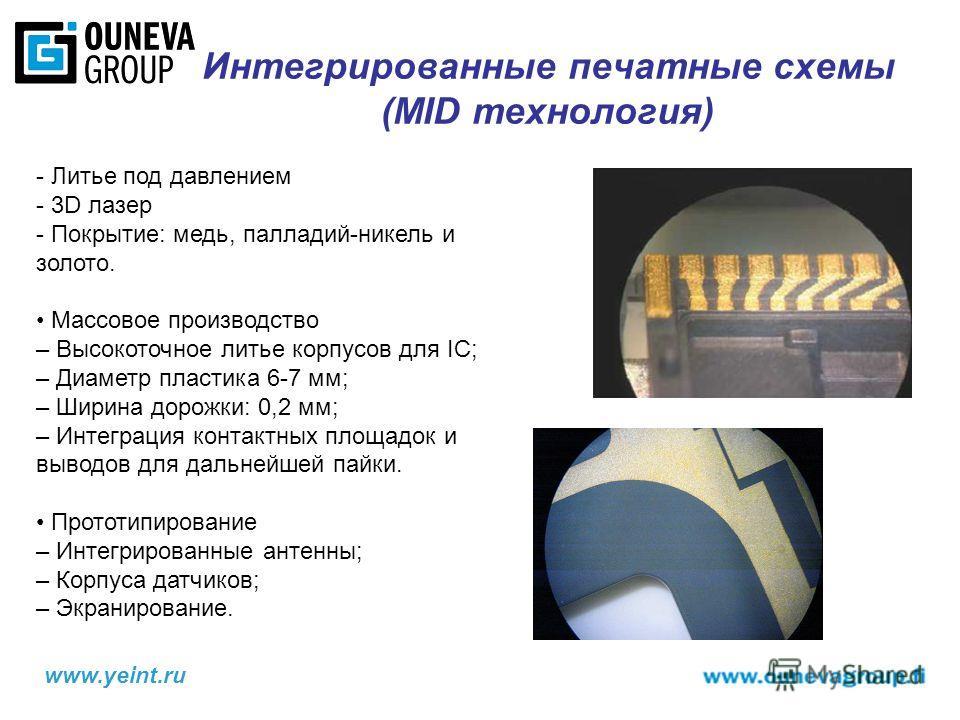 www.yeint.ru Интегрированные печатные схемы (MID технология) - Литье под давлением - 3D лазер - Покрытие: медь, палладий-никель и золото. Массовое производство – Высокоточное литье корпусов для IC; – Диаметр пластика 6-7 мм; – Ширина дорожки: 0,2 мм;