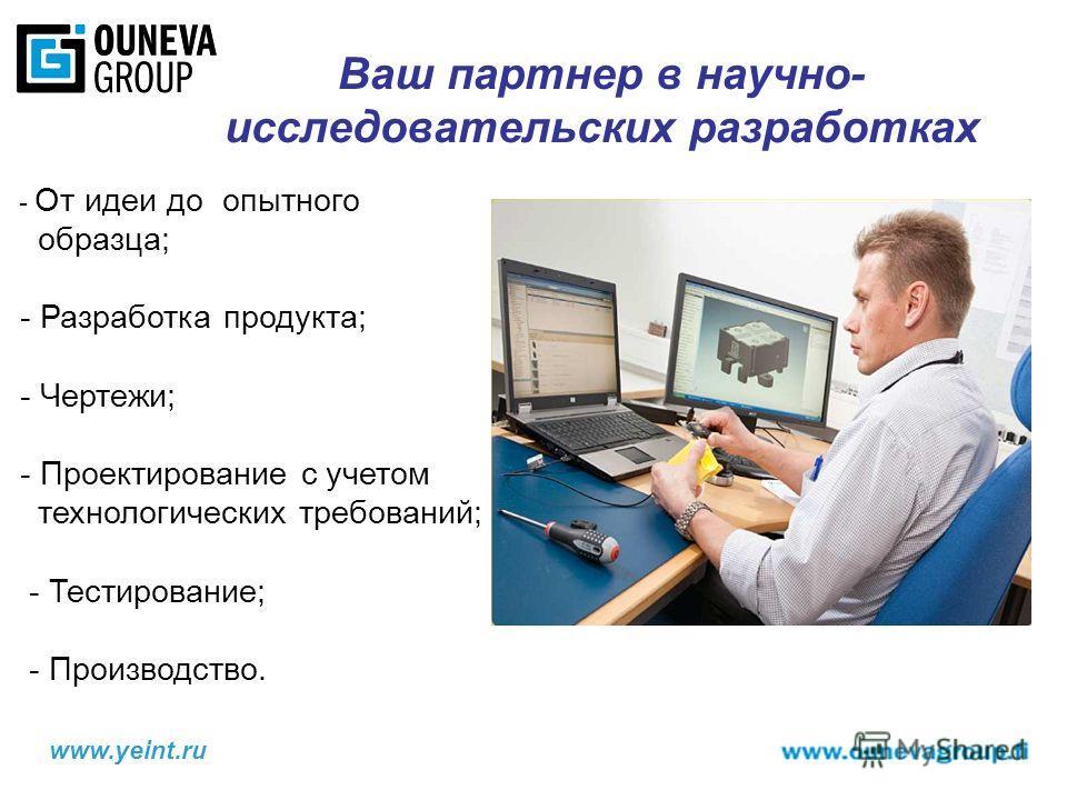 www.yeint.ru Ваш партнер в научно- исследовательских разработках - От идеи до опытного образца; - Разработка продукта; - Чертежи; - Проектирование с учетом технологических требований; - Тестирование; - Производство.