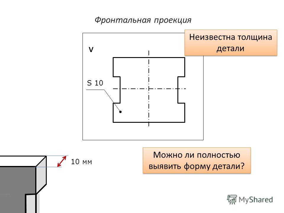 Фронтальная проекция V Можно ли полностью выявить форму детали? Неизвестна толщина детали 10 мм S 10