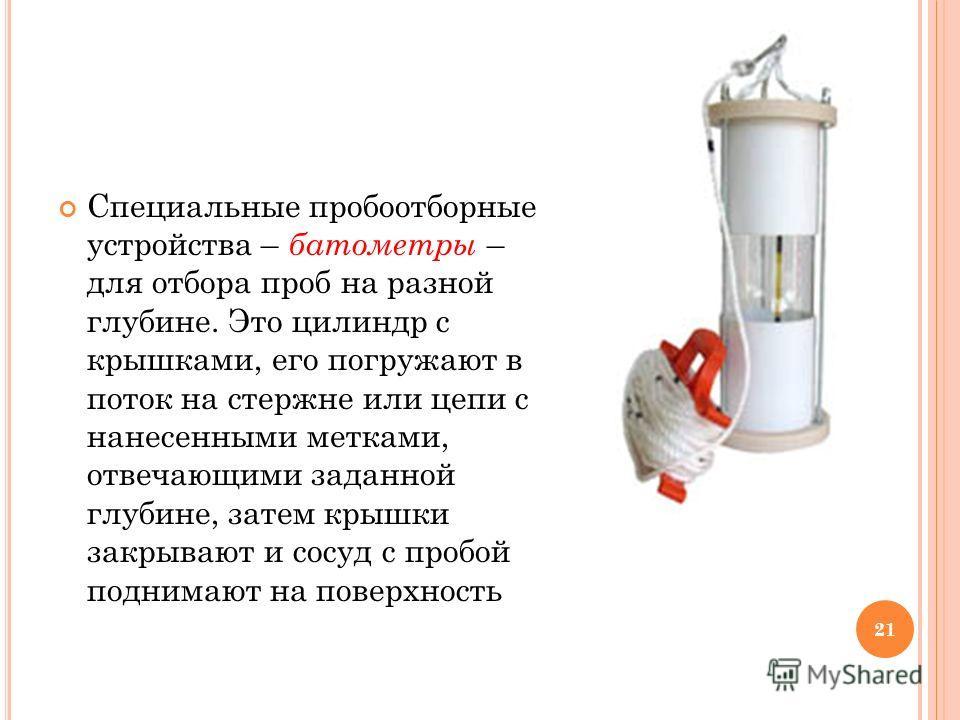 21 Специальные пробоотборные устройства – батометры – для отбора проб на разной глубине. Это цилиндр с крышками, его погружают в поток на стержне или цепи с нанесенными метками, отвечающими заданной глубине, затем крышки закрывают и сосуд с пробой по