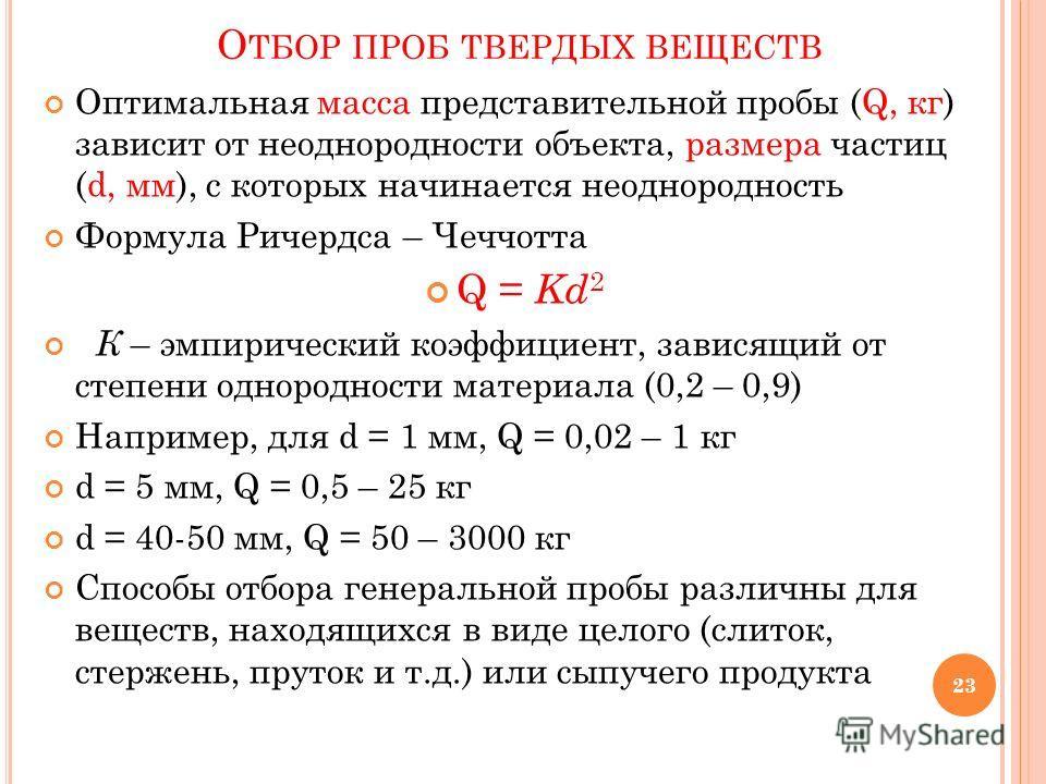 О ТБОР ПРОБ ТВЕРДЫХ ВЕЩЕСТВ Оптимальная масса представительной пробы (Q, кг) зависит от неоднородности объекта, размера частиц (d, мм), с которых начинается неоднородность Формула Ричердса – Чеччотта Q = Kd 2 К – эмпирический коэффициент, зависящий о