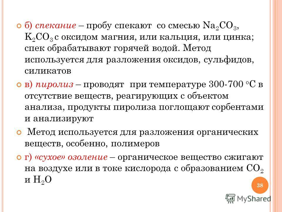 б) спекание – пробу спекают со смесью Na 2 CO 3, K 2 CO 3 с оксидом магния, или кальция, или цинка; спек обрабатывают горячей водой. Метод используется для разложения оксидов, сульфидов, силикатов в) пиролиз – проводят при температуре 300-700 о С в о