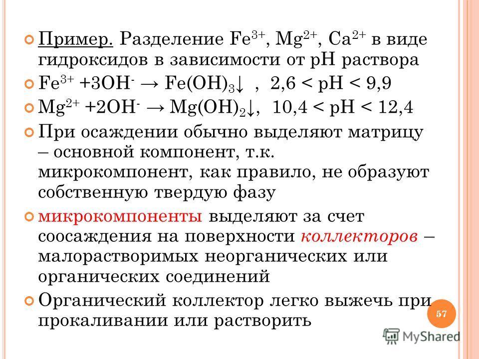 Пример. Разделение Fe 3+, Mg 2+, Ca 2+ в виде гидроксидов в зависимости от рН раствора Fe 3+ +3OH - Fe(OH) 3, 2,6 < pH < 9,9 Mg 2+ +2OH - Mg(OH) 2, 10,4 < pH < 12,4 При осаждении обычно выделяют матрицу – основной компонент, т.к. микрокомпонент, как