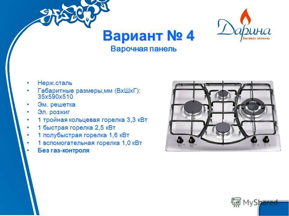 Вариант 4 Варочная панель Нерж.стальНерж.сталь Габаритные размеры,мм (ВxШxГ): 35х590х510Габаритные размеры,мм (ВxШxГ): 35х590х510 Эм. решеткаЭм. решетка Эл. розжигЭл. розжиг 1 тройная кольцевая горелка 3,3 кВт1 тройная кольцевая горелка 3,3 кВт 1 быс