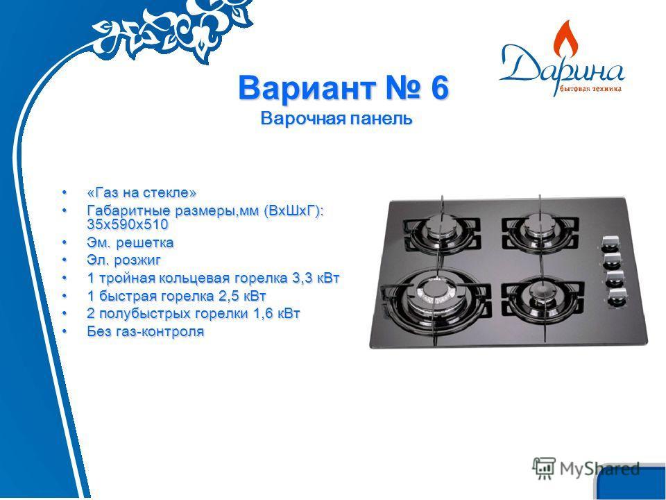 Вариант 6 Варочная панель «Газ на стекле»«Газ на стекле» Габаритные размеры,мм (ВxШxГ): 35х590х510Габаритные размеры,мм (ВxШxГ): 35х590х510 Эм. решеткаЭм. решетка Эл. розжигЭл. розжиг 1 тройная кольцевая горелка 3,3 кВт1 тройная кольцевая горелка 3,3