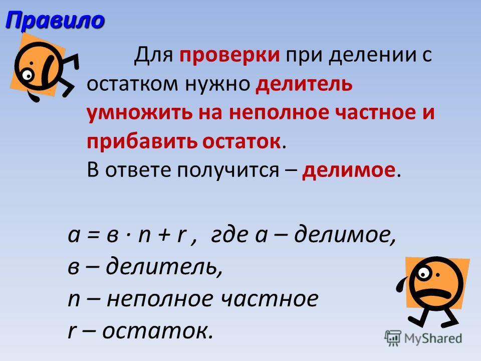 Правило Для проверки при делении с остатком нужно делитель умножить на неполное частное и прибавить остаток. В ответе получится – делимое. а = в n + r, где a – делимое, в – делитель, n – неполное частное r – остаток.
