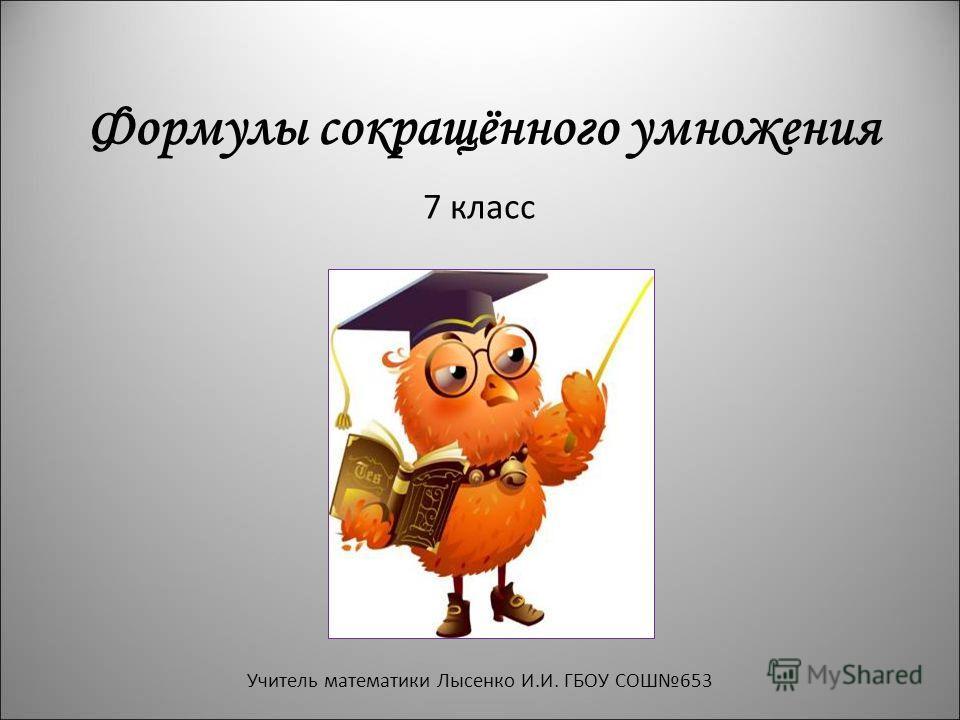Формулы сокращённого умножения 7 класс Учитель математики Лысенко И.И. ГБОУ СОШ653
