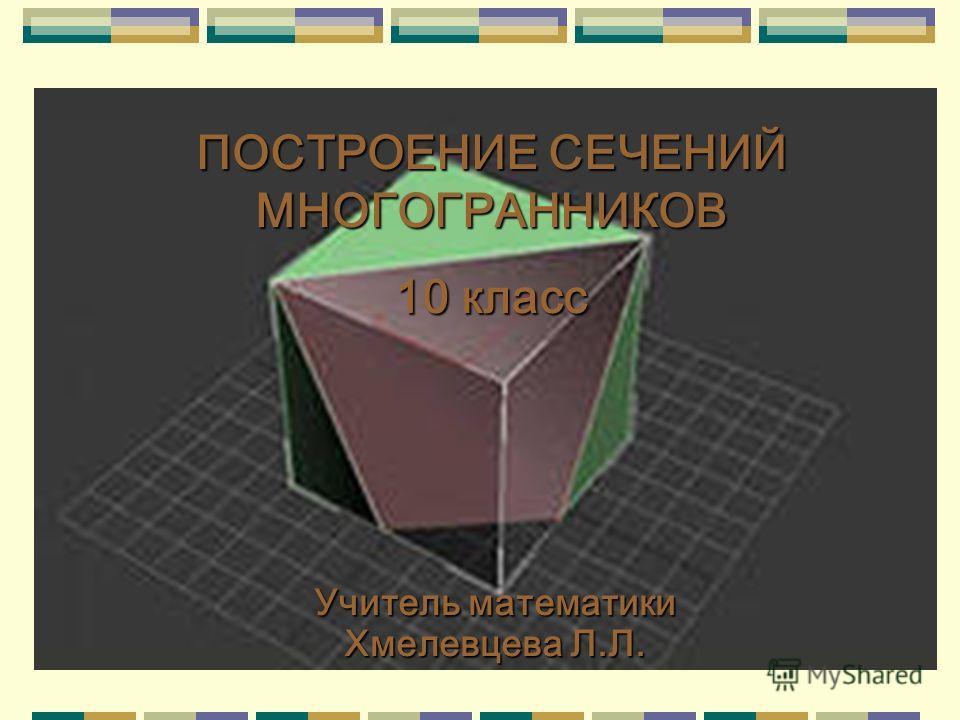 ПОСТРОЕНИЕ СЕЧЕНИЙ МНОГОГРАННИКОВ 10 класс Учитель математики Хмелевцева Л.Л.