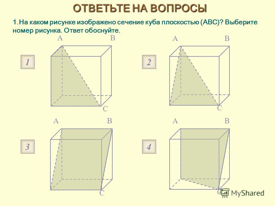 1.На каком рисунке изображено сечение куба плоскостью (ABC)? Выберите номер рисунка. Ответ обоснуйте. AB C AB C AB C AB C 1 3 2 4