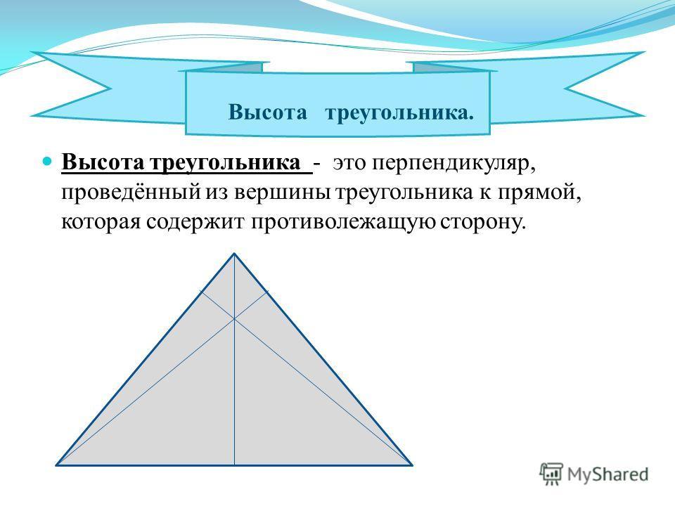 Высота треугольника - это перпендикуляр, проведённый из вершины треугольника к прямой, которая содержит противолежащую сторону. Высота треугольника.