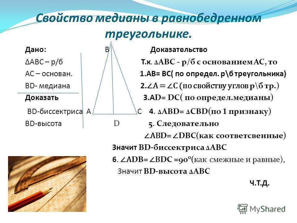 Свойство медианы в равнобедренном треугольнике. Дано: В Доказательство АВС – р/б Т.к. АВС - р/б с основанием АС, то АС – основан. 1.АВ= ВС( по определ. р\б треугольника) ВD- медиана 2. А = С (по свойству углов р\б тр.) Доказать 3.АD= DС( по определ.м