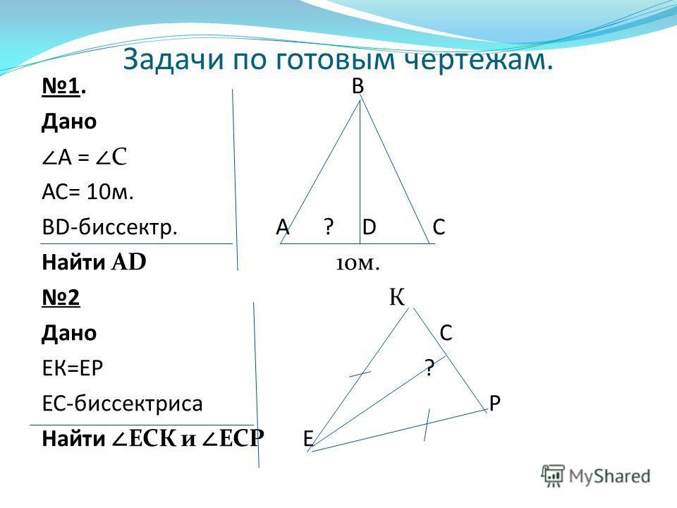 Задачи по готовым чертежам. 1. В Дано А = С АС= 10м. BD-биссектр. А ? D С Найти АD 10м. 2 К Дано С ЕК=ЕР ? ЕС-биссектриса Р Найти ЕСК и ЕСР Е