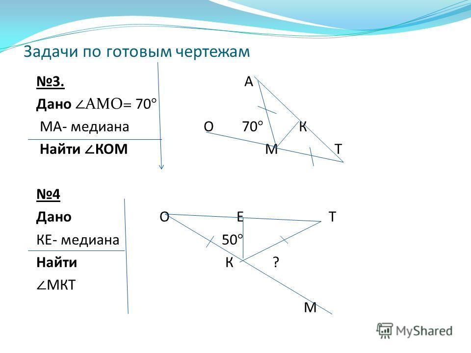 Задачи по готовым чертежам 3. А Дано АМО= 70° МА- медиана О 70 ° К Найти КОМ М Т 4 Дано О Е Т КЕ- медиана 50 ° Найти К ? МКТ М