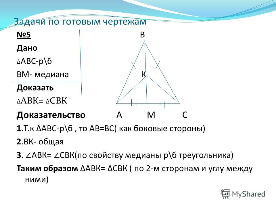 Задачи по готовым чертежам 5 В Дано АВС-р\б ВМ- медиана К Доказать АВК= СВК Доказательство А М С 1.Т.к АВС-р\б, то АВ=ВС( как боковые стороны) 2.ВК- общая 3. АВК= СВК(по свойству медианы р\б треугольника) Таким образом АВК= СВК ( по 2-м сторонам и уг