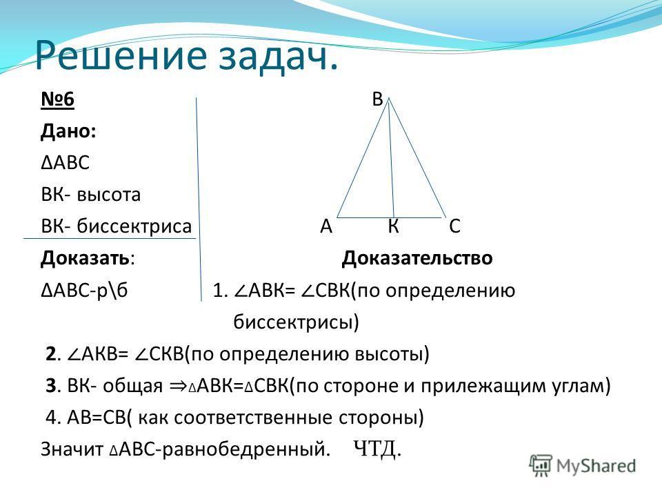 Решение задач. 6 В Дано: АВС ВК- высота ВК- биссектриса А К С Доказать: Доказательство АВС-р\б 1. АВК= СВК(по определению биссектрисы) 2. АКВ= СКВ(по определению высоты) 3. ВК- общая АВК= СВК(по стороне и прилежащим углам) 4. АВ=СВ( как соответственн