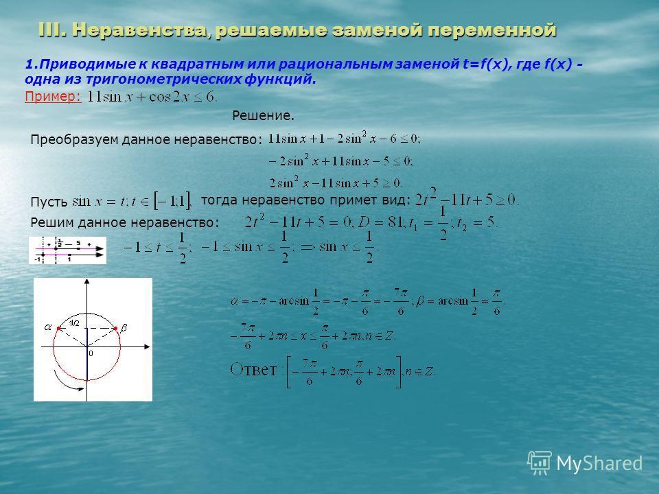 III. Неравенства, решаемые заменой переменной 1.Приводимые к квадратным или рациональным заменой t=f(x), где f(x) - одна из тригонометрических функций. Пример: Решение. Преобразуем данное неравенство: Пусть тогда неравенство примет вид: Решим данное