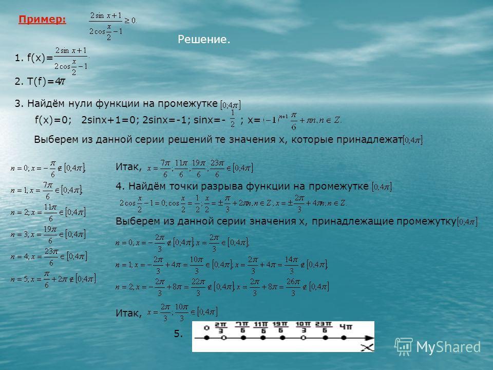 Пример: Решение. 1. f(x)= 2. Т(f)=4 3. Найдём нули функции на промежутке f(x)=0; 2sinx+1=0; 2sinx=-1; sinx=-; x= Выберем из данной серии решений те значения х, которые принадлежат Итак, 4. Найдём точки разрыва функции на промежутке Выберем из данной