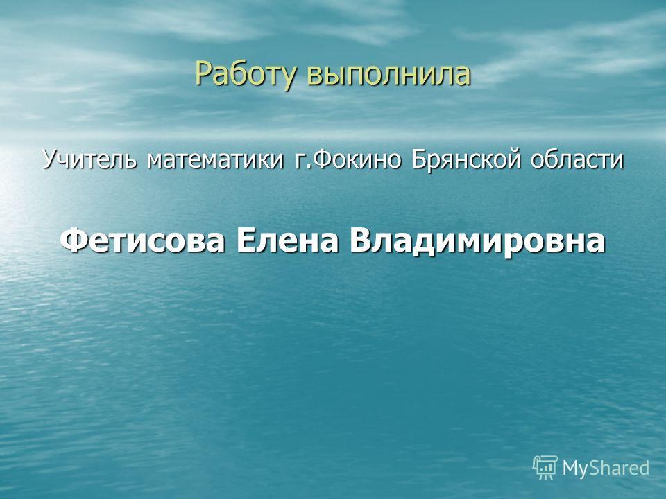 Работу выполнила Учитель математики г.Фокино Брянской области Фетисова Елена Владимировна