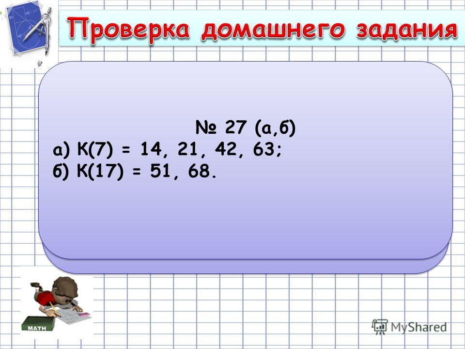 30(а,б) a) 18,36 + 0,64 : 0,8 = 18,36 + 0,8 = = 19,16; б) 80 · 11 – 42558 : 519 = 880 – 82 = 798. 30(а,б) a) 18,36 + 0,64 : 0,8 = 18,36 + 0,8 = = 19,16; б) 80 · 11 – 42558 : 519 = 880 – 82 = 798. 27 (а,б) а) К(7) = 14, 21, 42, 63; б) К(17) = 51, 68.