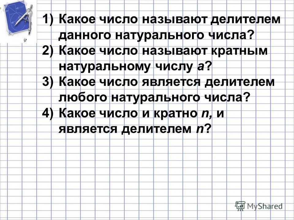 1)Какое число называют делителем данного натурального числа? 2)Какое число называют кратным натуральному числу а? 3)Какое число является делителем любого натурального числа? 4)Какое число и кратно n, и является делителем n?