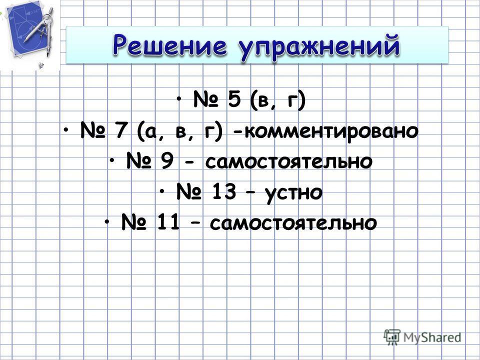 5 (в, г) 7 (а, в, г) -комментировано 9 - самостоятельно 13 – устно 11 – самостоятельно