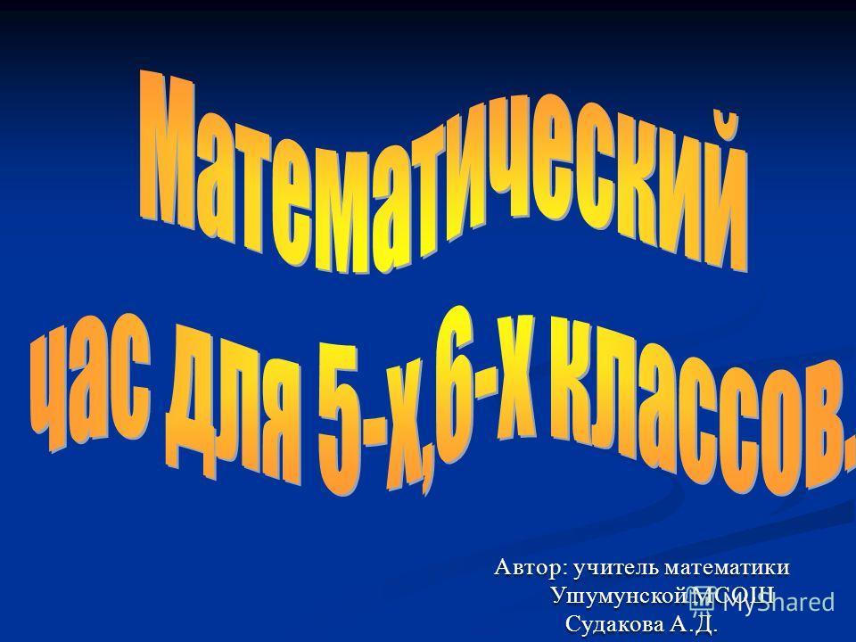 Автор: учитель математики Ушумунской МСОШ Ушумунской МСОШ Судакова А.Д.