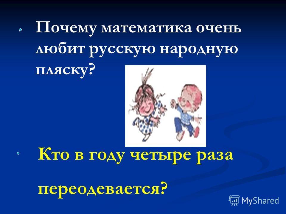 Почему математика очень любит русскую народную пляску? Кто в году четыре раза переодевается?