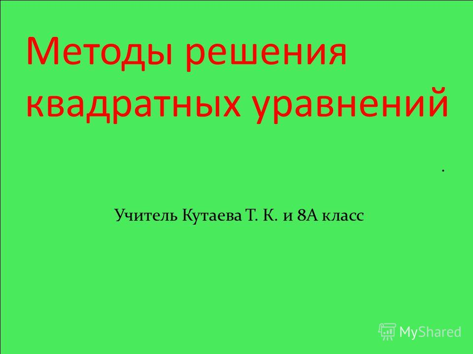 Методы решения квадратных уравнений. Учитель Кутаева Т. К. и 8А класс