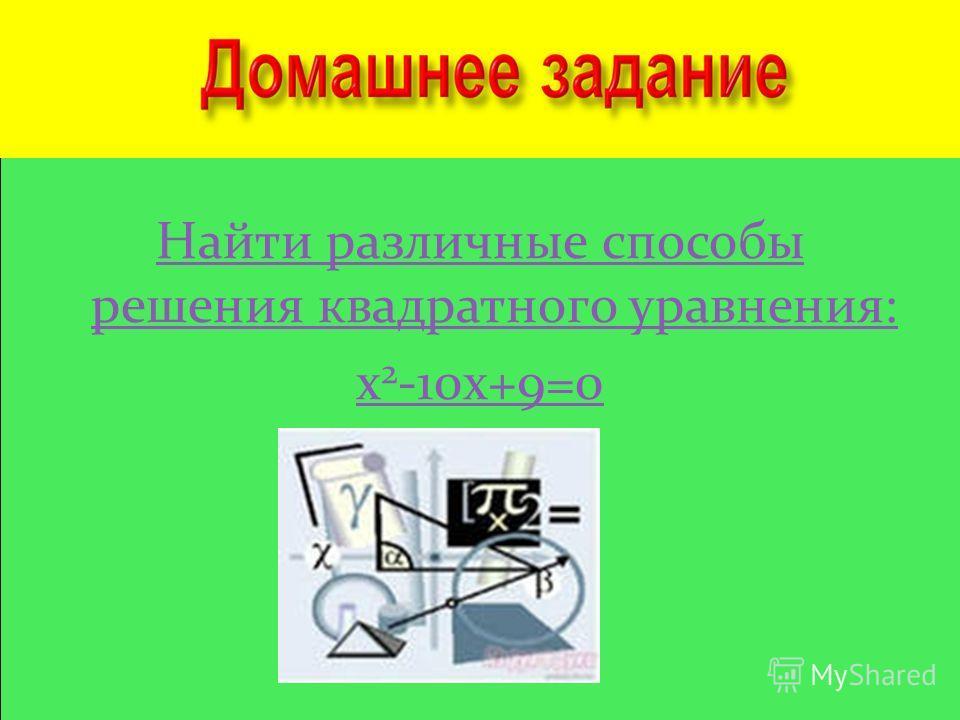 Найти различные способы решения квадратного уравнения: х 2 -10х+9=0