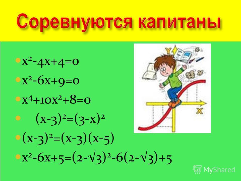 х 2 -4х+4=0 х 2 -6х+9=0 х 4 +10х 2 +8=0 (х-3) 2 =(3-х) 2 (х-3) 2 =(х-3)(х-5) х 2 -6х+5=(2-3) 2 -6(2-3)+5