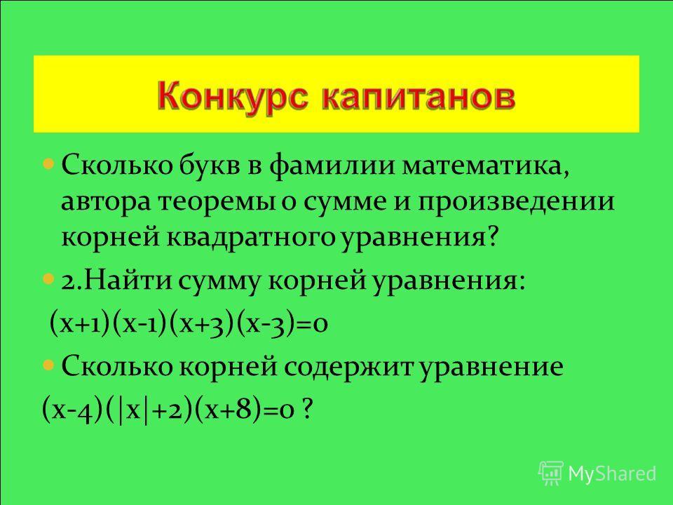 Сколько букв в фамилии математика, автора теоремы о сумме и произведении корней квадратного уравнения? 2.Найти сумму корней уравнения: (х+1)(х-1)(х+3)(х-3)=0 Сколько корней содержит уравнение (х-4)( x +2)(x+8)=0 ?