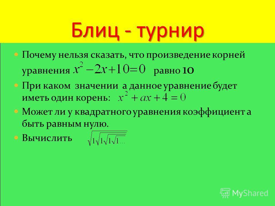 Блиц - турнир Почему нельзя сказать, что произведение корней уравнения равно 10 При каком значении а данное уравнение будет иметь один корень: Может ли у квадратного уравнения коэффициент а быть равным нулю. Вычислить