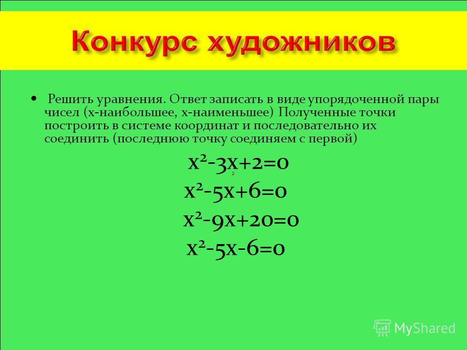 Решить уравнения. Ответ записать в виде упорядоченной пары чисел (х-наибольшее, х-наименьшее) Полученные точки построить в системе координат и последовательно их соединить (последнюю точку соединяем с первой) х 2 -3х+2=0 х 2 -5х+6=0 х 2 -9х+20=0 х 2