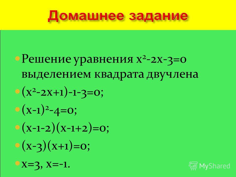 Решение уравнения x 2 -2x-3=0 выделением квадрата двучлена (x 2 -2x+1)-1-3=0; (x-1) 2 -4=0; (x-1-2)(x-1+2)=0; (x-3)(x+1)=0; x=3, x=-1.