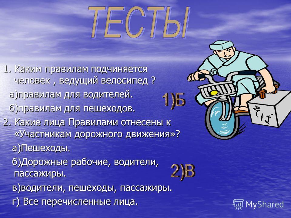 1. Каким правилам подчиняется человек, ведущий велосипед ? а)правилам для водителей. б)правилам для пешеходов. 2. Какие лица Правилами отнесены к «Участникам дорожного движения»? а)Пешеходы. б)Дорожные рабочие, водители, пассажиры. в)водители, пешехо