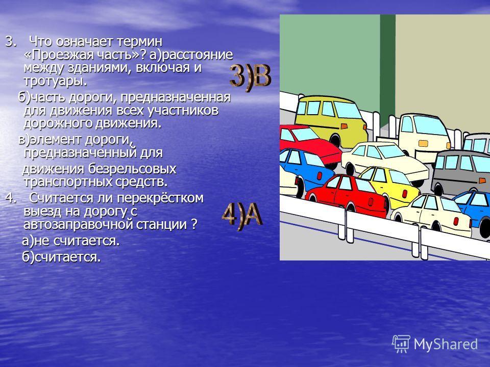 3. Что означает термин «Проезжая часть»? а)расстояние между зданиями, включая и тротуары. б)часть дороги, предназначенная для движения всех участников дорожного движения. в)элемент дороги, предназначенный для движения безрельсовых транспортных средст