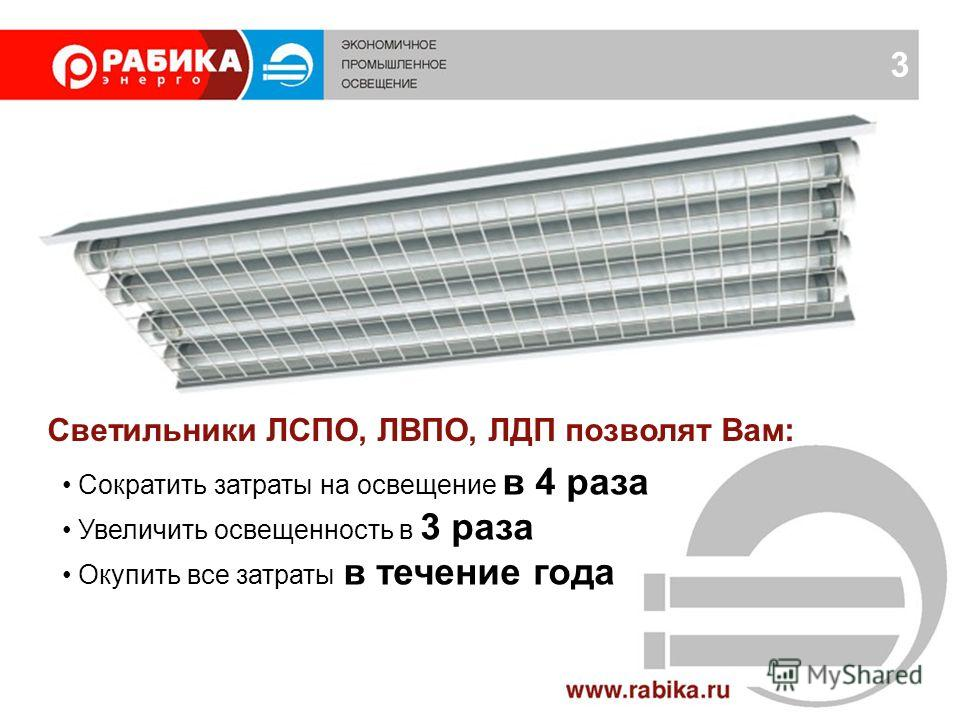 3 Сократить затраты на освещение в 4 раза Увеличить освещенность в 3 раза Окупить все затраты в течение года Светильники ЛСПО, ЛВПО, ЛДП позволят Вам: