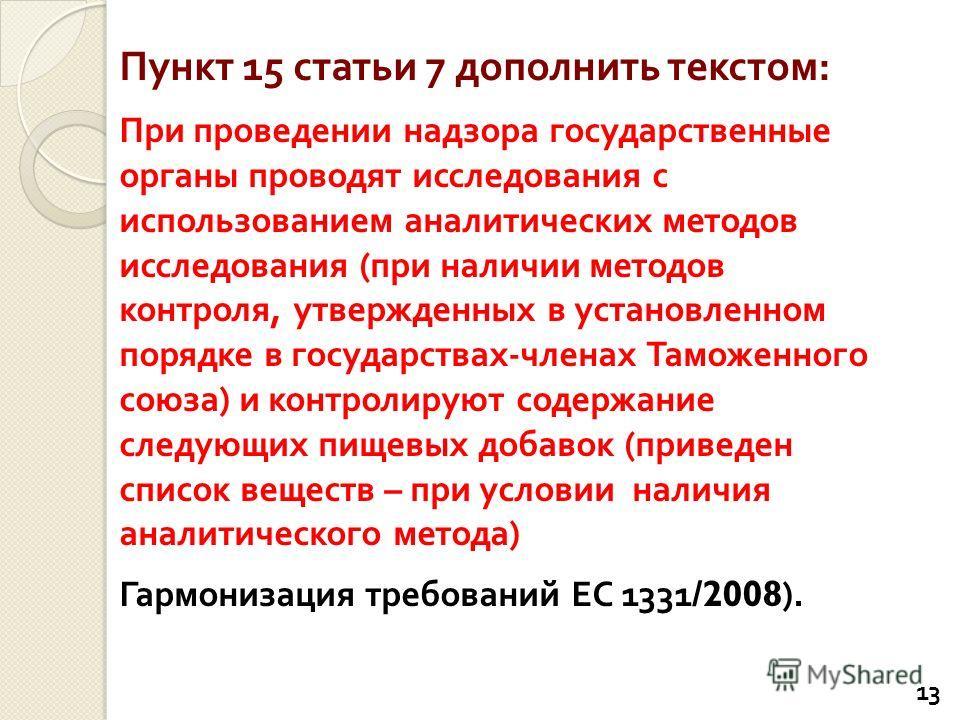 Пункт 15 статьи 7 дополнить текстом : При проведении надзора государственные органы проводят исследования с использованием аналитических методов исследования ( при наличии методов контроля, утвержденных в установленном порядке в государствах - членах