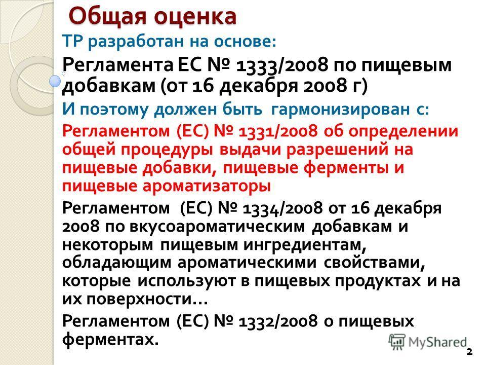 Общая оценка ТР разработан на основе : Регламента ЕС 1333/2008 по пищевым добавкам ( от 16 декабря 2008 г ) И поэтому должен быть гармонизирован с : Регламентом ( ЕС ) 1331/2008 об определении общей процедуры выдачи разрешений на пищевые добавки, пищ