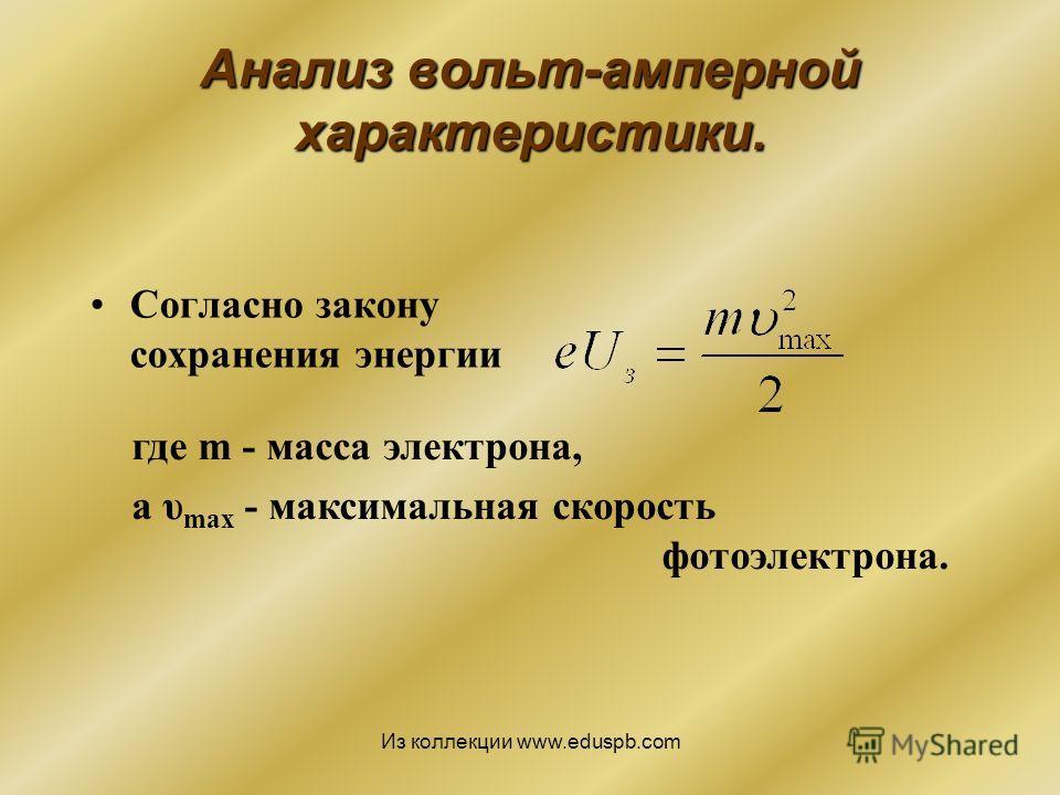 Анализ вольт-амперной характеристики. Согласно закону сохранения энергии где m - масса электрона, а υ max - максимальная скорость фотоэлектрона. Из коллекции www.eduspb.com