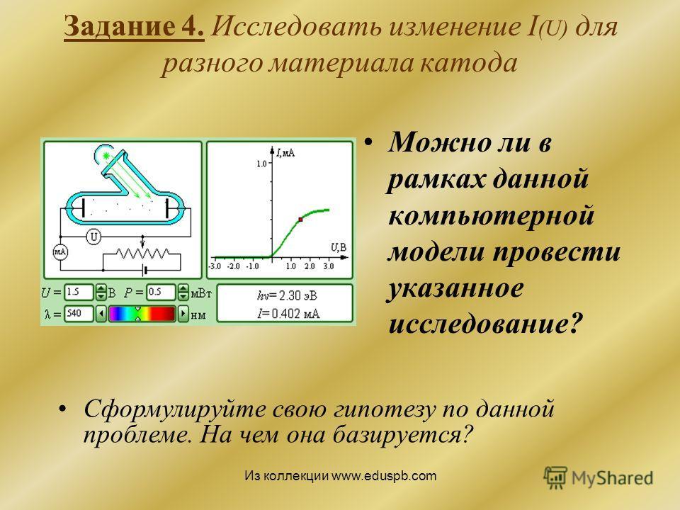 Задание 4. Исследовать изменение I (U) для разного материала катода Можно ли в рамках данной компьютерной модели провести указанное исследование? Сформулируйте свою гипотезу по данной проблеме. На чем она базируется? Из коллекции www.eduspb.com