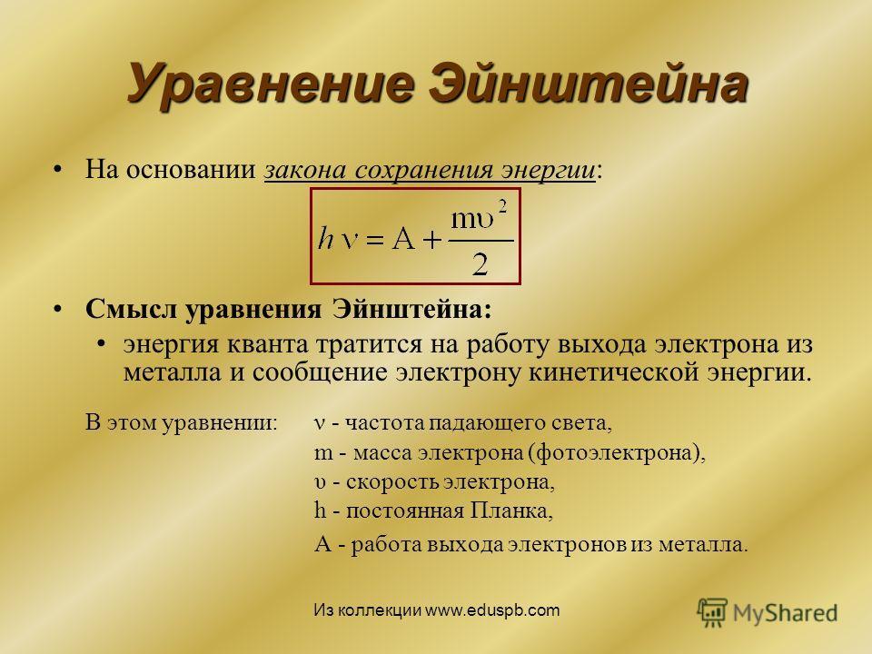 На основании закона сохранения энергии: Смысл уравнения Эйнштейна: энергия кванта тратится на работу выхода электрона из металла и сообщение электрону кинетической энергии. В этом уравнении: ν - частота падающего света, m - масса электрона (фотоэлект