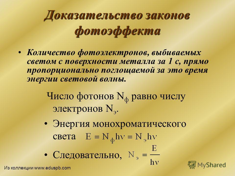 Доказательство законов фотоэффекта Число фотонов N ф равно числу электронов N э. Энергия монохроматического света Следовательно, Количество фотоэлектронов, выбиваемых светом с поверхности металла за 1 с, прямо пропорционально поглощаемой за это время