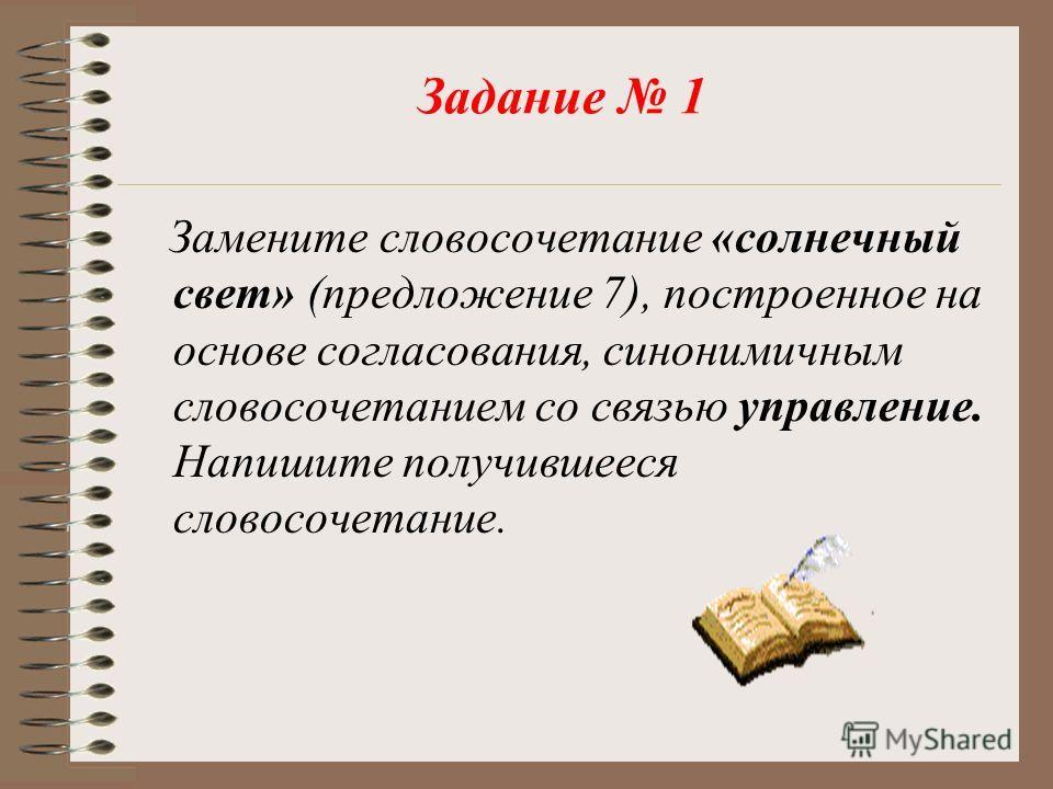Задание 1 Замените словосочетание «солнечный свет» (предложение 7), построенное на основе согласования, синонимичным словосочетанием со связью управление. Напишите получившееся словосочетание.