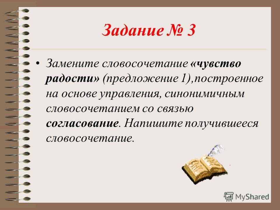 Задание 3 Замените словосочетание «чувство радости» (предложение 1),построенное на основе управления, синонимичным словосочетанием со связью согласование. Напишите получившееся словосочетание.